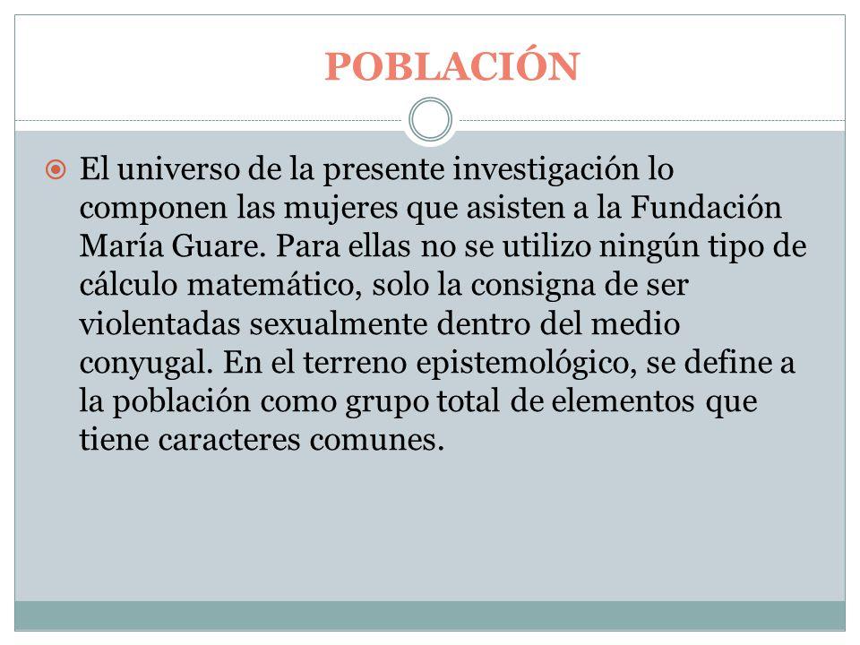 POBLACIÓN  El universo de la presente investigación lo componen las mujeres que asisten a la Fundación María Guare.