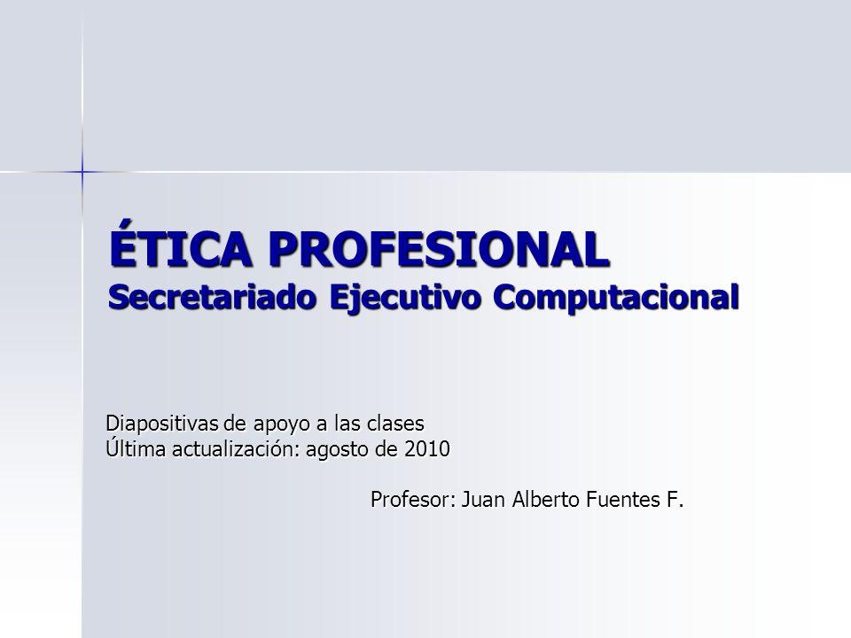ÉTICA PROFESIONAL Secretariado Ejecutivo Computacional Diapositivas de apoyo a las clases Última actualización: agosto de 2010 Profesor: Juan Alberto Fuentes F.