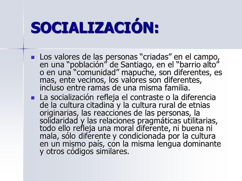 SOCIALIZACIÓN: Los valores de las personas criadas en el campo, en una población de Santiago, en el barrio alto o en una comunidad mapuche, son diferentes, es mas, ente vecinos, los valores son diferentes, incluso entre ramas de una misma familia.
