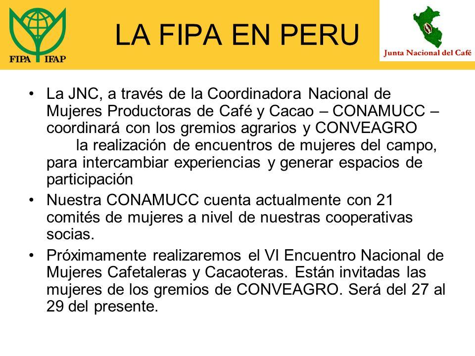 LA FIPA EN PERU La JNC, a través de la Coordinadora Nacional de Mujeres Productoras de Café y Cacao – CONAMUCC – coordinará con los gremios agrarios y CONVEAGRO la realización de encuentros de mujeres del campo, para intercambiar experiencias y generar espacios de participación Nuestra CONAMUCC cuenta actualmente con 21 comités de mujeres a nivel de nuestras cooperativas socias.