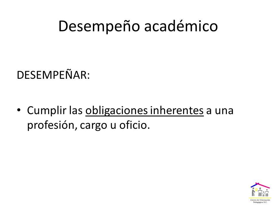 Desempeño académico DESEMPEÑAR: Cumplir las obligaciones inherentes a una profesión, cargo u oficio.