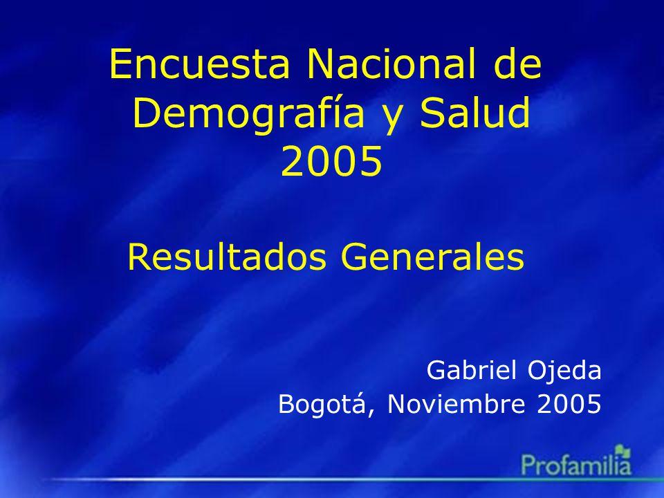 Encuesta Nacional de Demografía y Salud 2005 Resultados Generales Gabriel Ojeda Bogotá, Noviembre 2005
