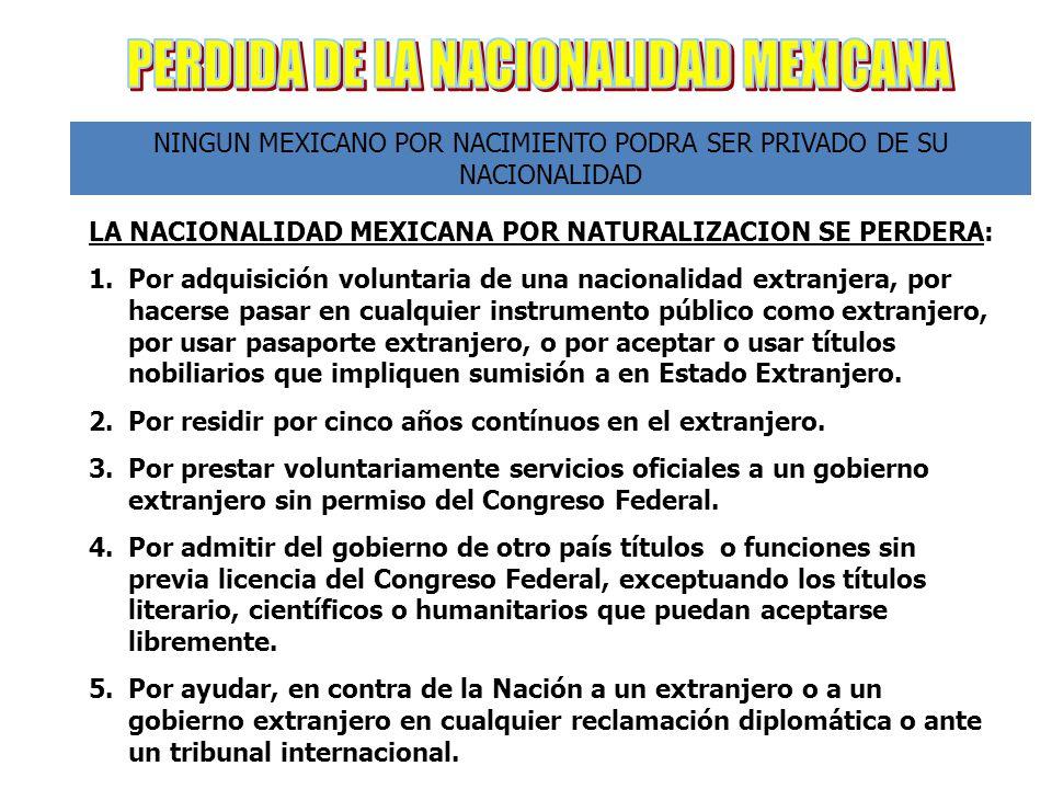 NINGUN MEXICANO POR NACIMIENTO PODRA SER PRIVADO DE SU NACIONALIDAD LA NACIONALIDAD MEXICANA POR NATURALIZACION SE PERDERA: 1.Por adquisición voluntaria de una nacionalidad extranjera, por hacerse pasar en cualquier instrumento público como extranjero, por usar pasaporte extranjero, o por aceptar o usar títulos nobiliarios que impliquen sumisión a en Estado Extranjero.