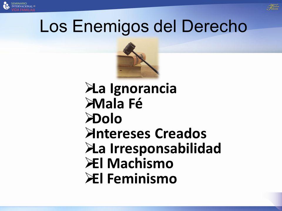 Los Enemigos del Derecho  La Ignorancia  Mala Fé  Dolo  Intereses Creados  La Irresponsabilidad  El Machismo  El Feminismo