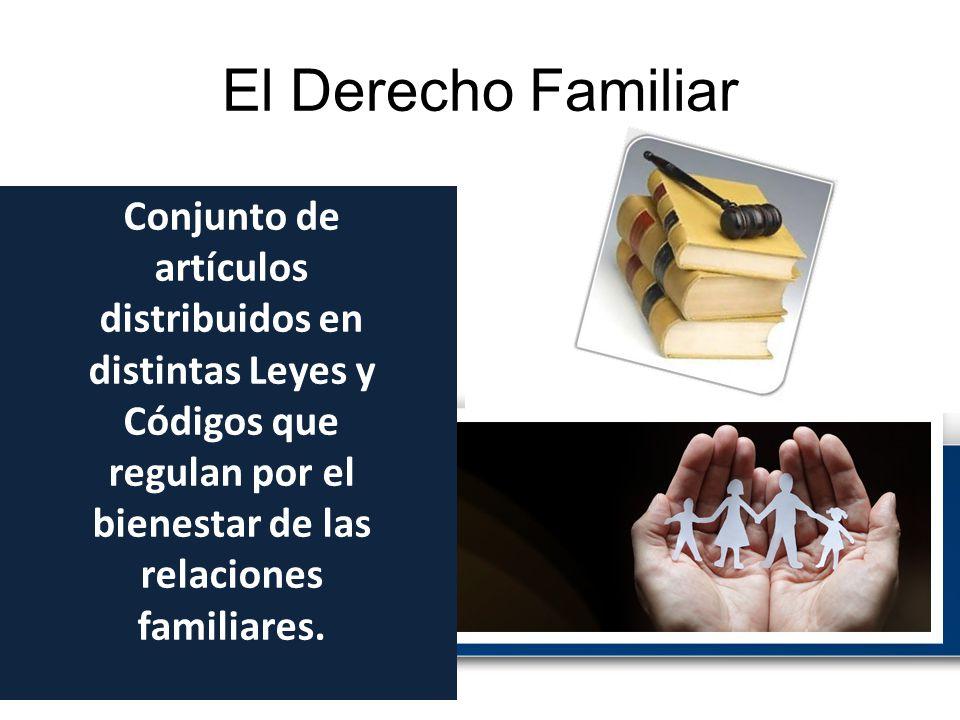 El Derecho Familiar Conjunto de artículos distribuidos en distintas Leyes y Códigos que regulan por el bienestar de las relaciones familiares.