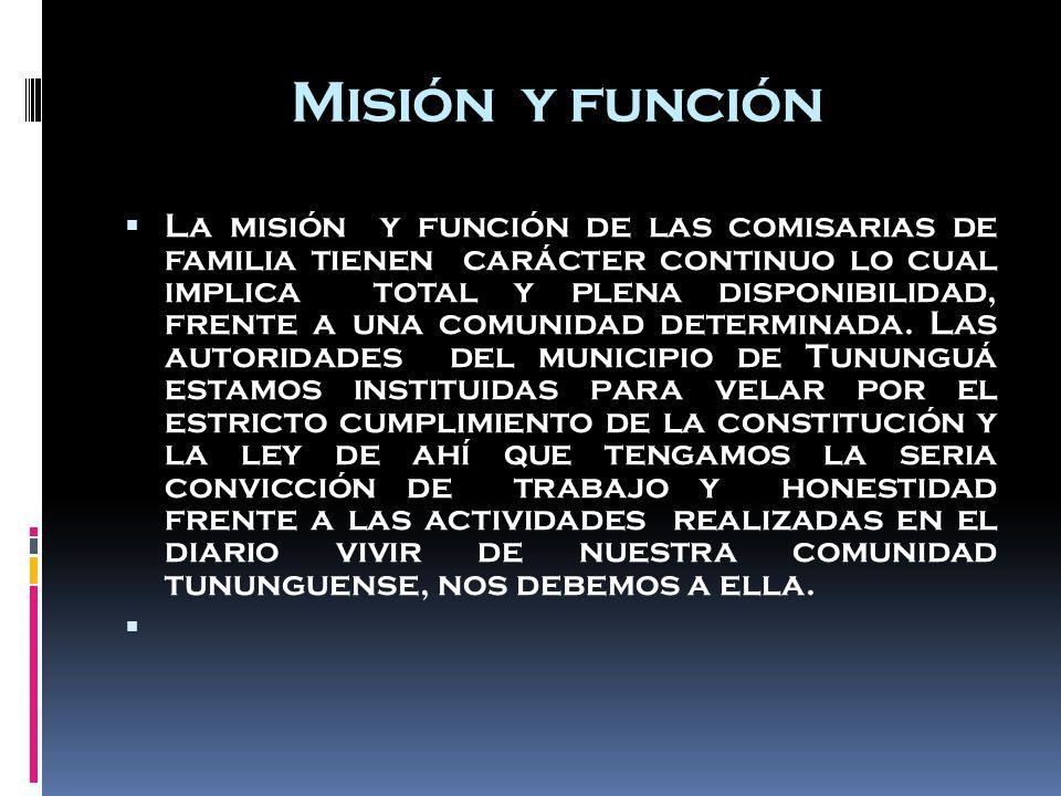 Misión y función  La misión y función de las comisarias de familia tienen carácter continuo lo cual implica total y plena disponibilidad, frente a una comunidad determinada.