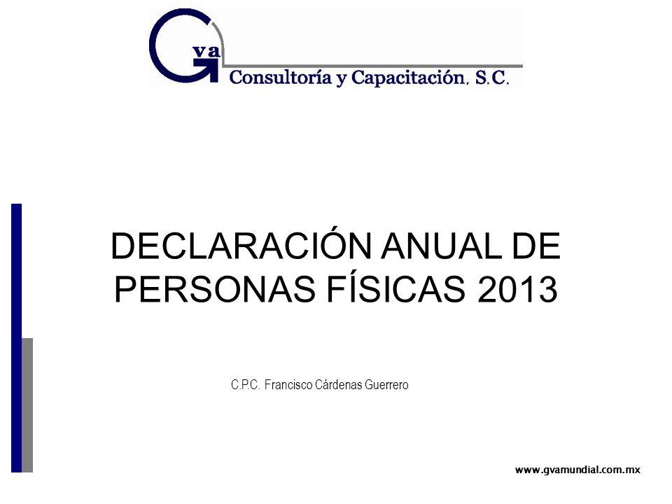 DECLARACIÓN ANUAL DE PERSONAS FÍSICAS 2013 www.gvamundial.com.mx C.P.C. Francisco Cárdenas Guerrero