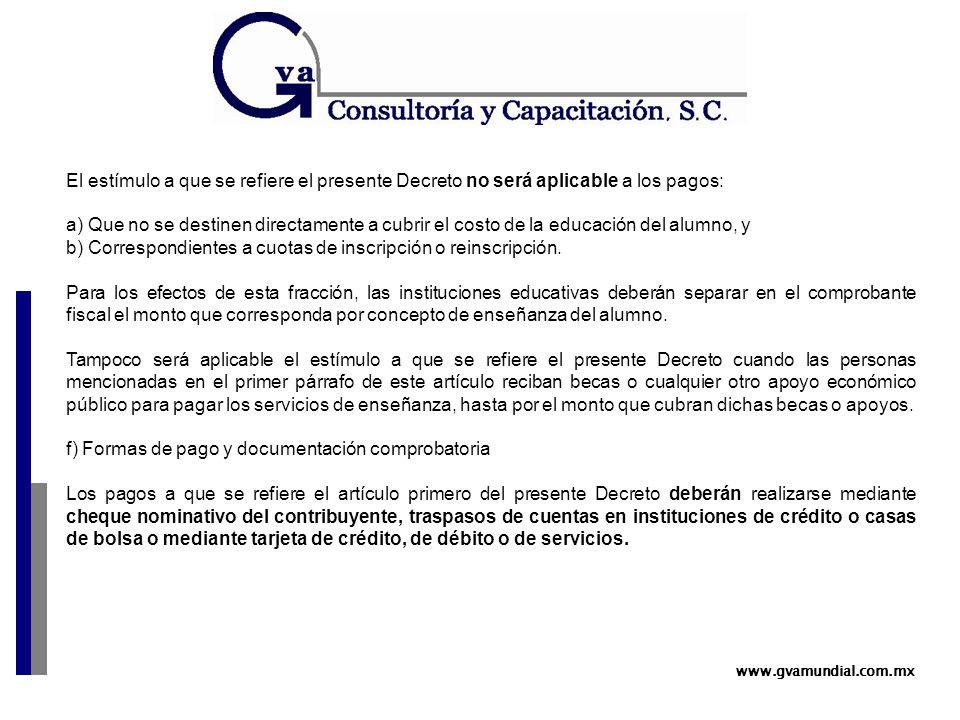 www.gvamundial.com.mx El estímulo a que se refiere el presente Decreto no será aplicable a los pagos: a) Que no se destinen directamente a cubrir el costo de la educación del alumno, y b) Correspondientes a cuotas de inscripción o reinscripción.