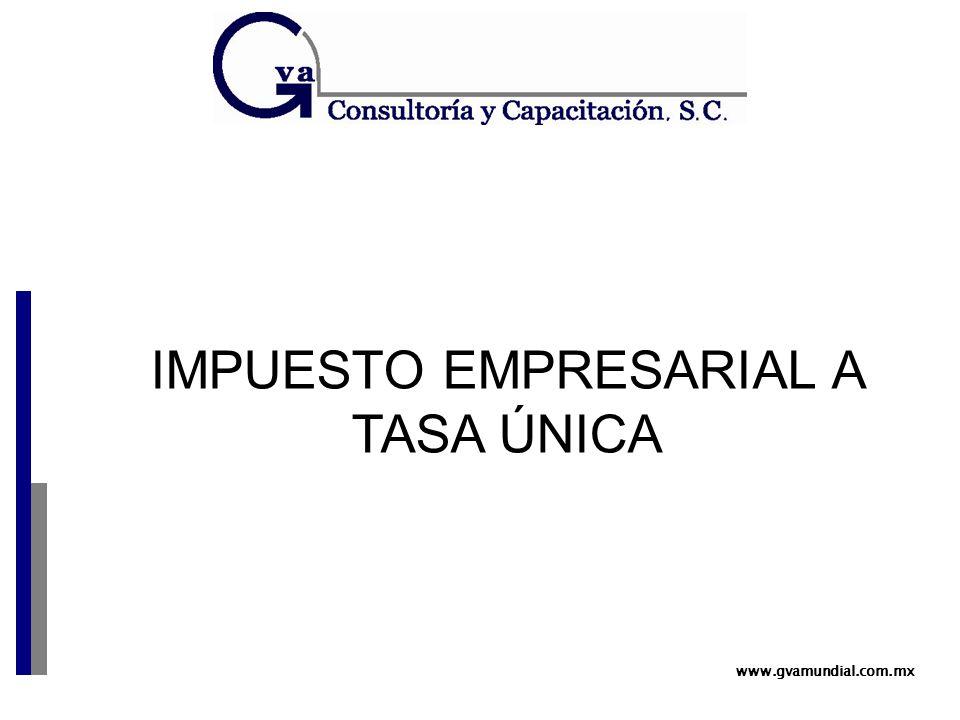 www.gvamundial.com.mx IMPUESTO EMPRESARIAL A TASA ÚNICA