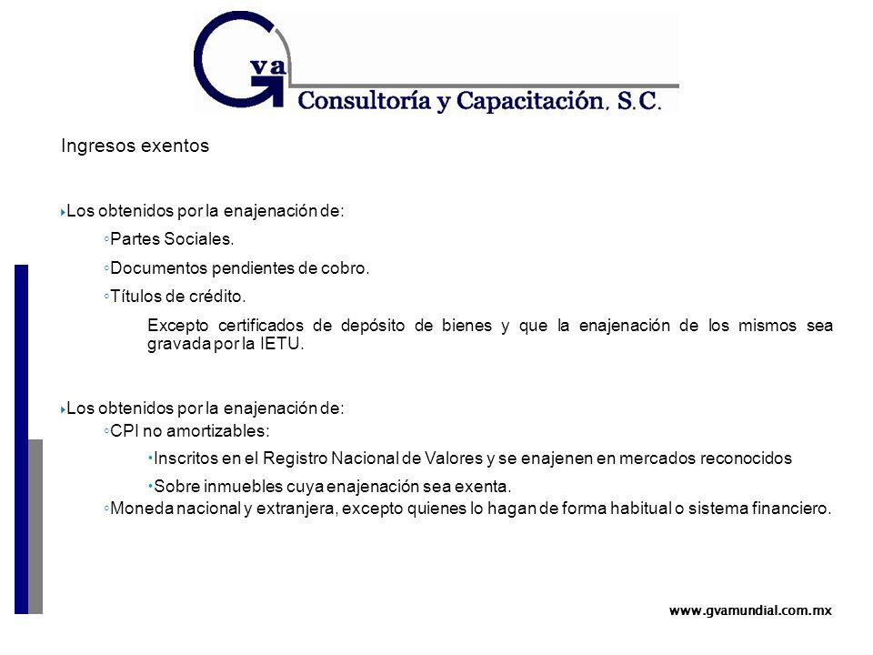 www.gvamundial.com.mx Ingresos exentos  Los obtenidos por la enajenación de: ◦ Partes Sociales.