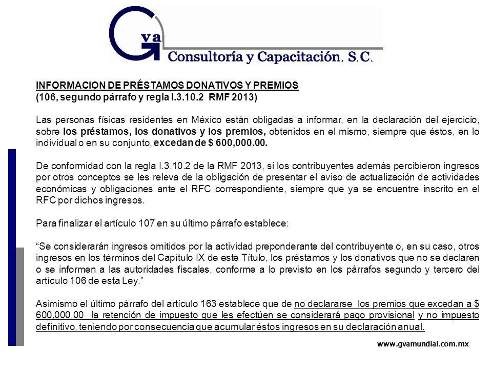 www.gvamundial.com.mx INFORMACION DE PRÉSTAMOS DONATIVOS Y PREMIOS (106, segundo párrafo y regla I.3.10.2 RMF 2013) Las personas físicas residentes en México están obligadas a informar, en la declaración del ejercicio, sobre los préstamos, los donativos y los premios, obtenidos en el mismo, siempre que éstos, en lo individual o en su conjunto, excedan de $ 600,000.00.