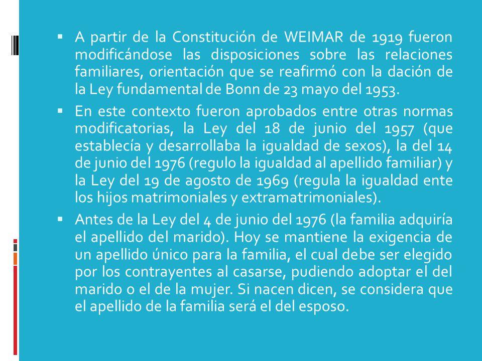  A partir de la Constitución de WEIMAR de 1919 fueron modificándose las disposiciones sobre las relaciones familiares, orientación que se reafirmó con la dación de la Ley fundamental de Bonn de 23 mayo del 1953.