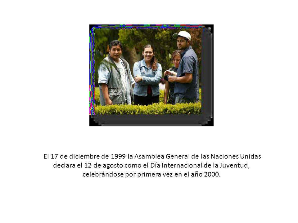 El 17 de diciembre de 1999 la Asamblea General de las Naciones Unidas declara el 12 de agosto como el Día Internacional de la Juventud, celebrándose por primera vez en el año 2000.