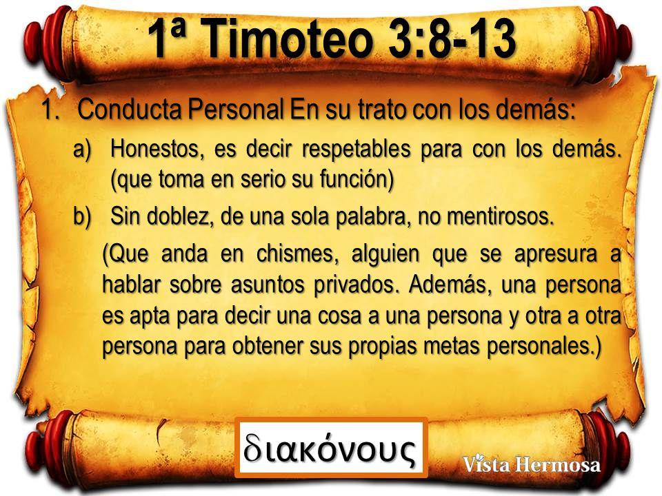 1ª Timoteo 3:8-13 1.Conducta Personal En su trato con los demás: a)Honestos, es decir respetables para con los demás.