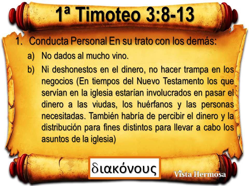 1ª Timoteo 3:8-13 1.Conducta Personal En su trato con los demás: a)No dados al mucho vino.