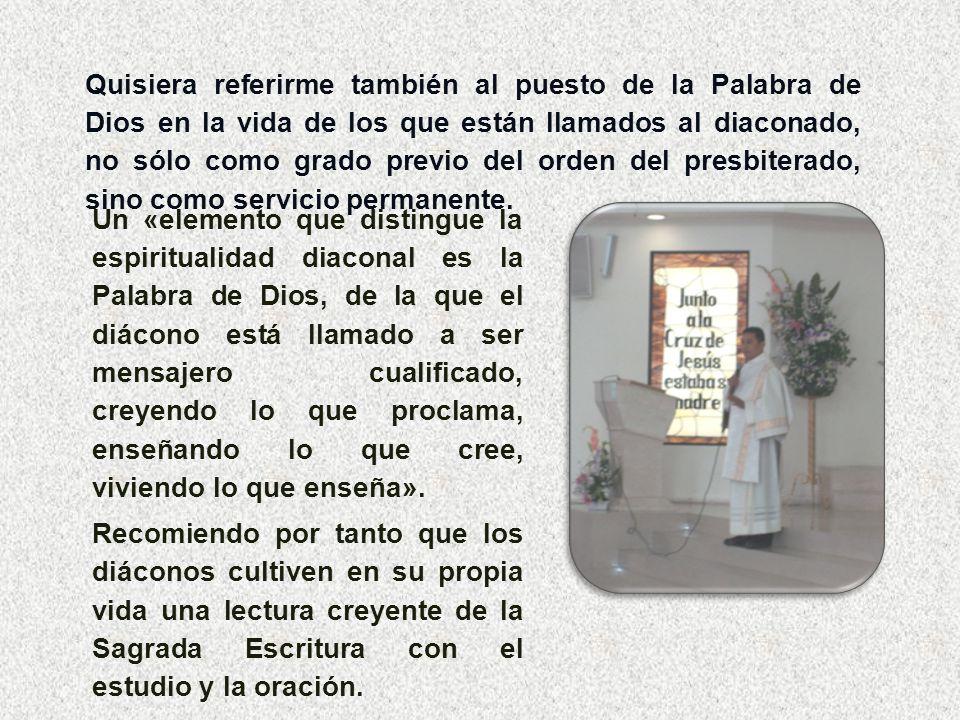 Quisiera referirme también al puesto de la Palabra de Dios en la vida de los que están llamados al diaconado, no sólo como grado previo del orden del presbiterado, sino como servicio permanente.