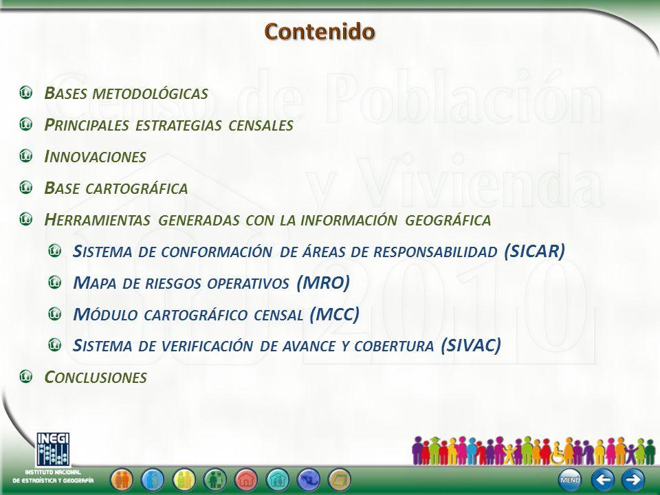 B ASES METODOLÓGICAS P RINCIPALES ESTRATEGIAS CENSALES I NNOVACIONES B ASE CARTOGRÁFICA H ERRAMIENTAS GENERADAS CON LA INFORMACIÓN GEOGRÁFICA S ISTEMA DE CONFORMACIÓN DE ÁREAS DE RESPONSABILIDAD (SICAR) M APA DE RIESGOS OPERATIVOS (MRO) M ÓDULO CARTOGRÁFICO CENSAL (MCC) S ISTEMA DE VERIFICACIÓN DE AVANCE Y COBERTURA (SIVAC) C ONCLUSIONES