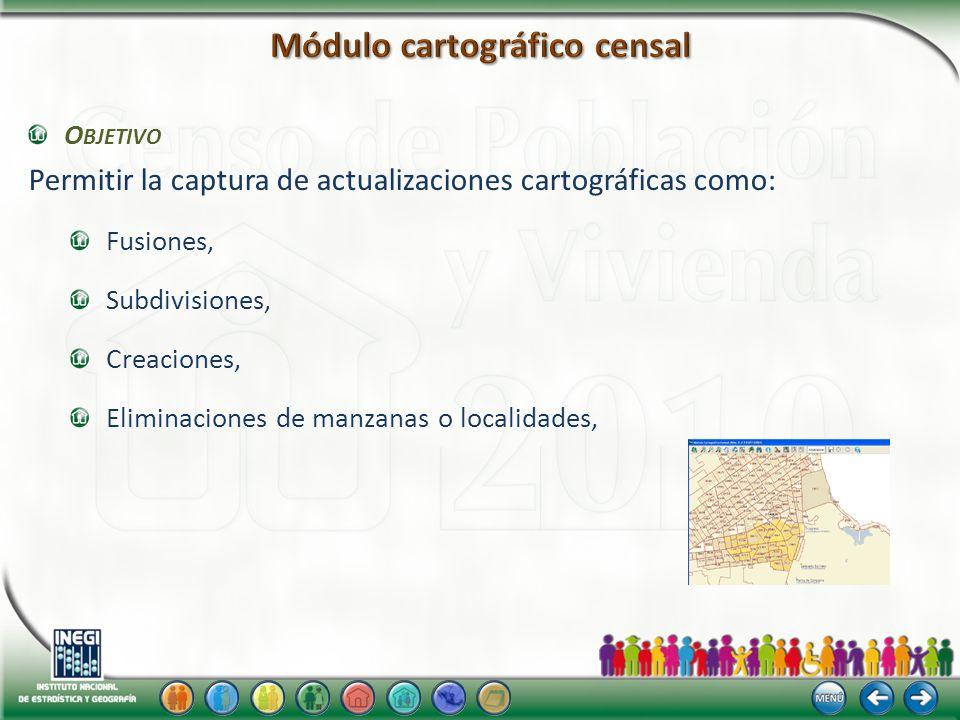 O BJETIVO Permitir la captura de actualizaciones cartográficas como: Fusiones, Subdivisiones, Creaciones, Eliminaciones de manzanas o localidades,