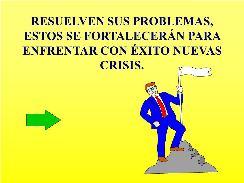 RESUELVEN SUS PROBLEMAS, ESTOS SE FORTALECERÁN PARA ENFRENTAR CON ÉXITO NUEVAS CRISIS.