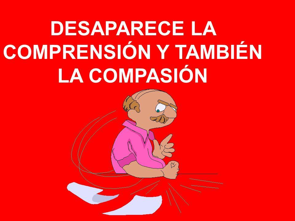 DESAPARECE LA COMPRENSIÓN Y TAMBIÉN LA COMPASIÓN