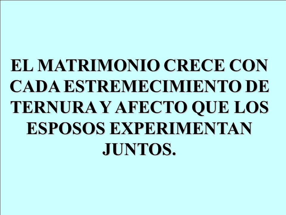 EL MATRIMONIO CRECE CON CADA ESTREMECIMIENTO DE TERNURA Y AFECTO QUE LOS ESPOSOS EXPERIMENTAN JUNTOS.