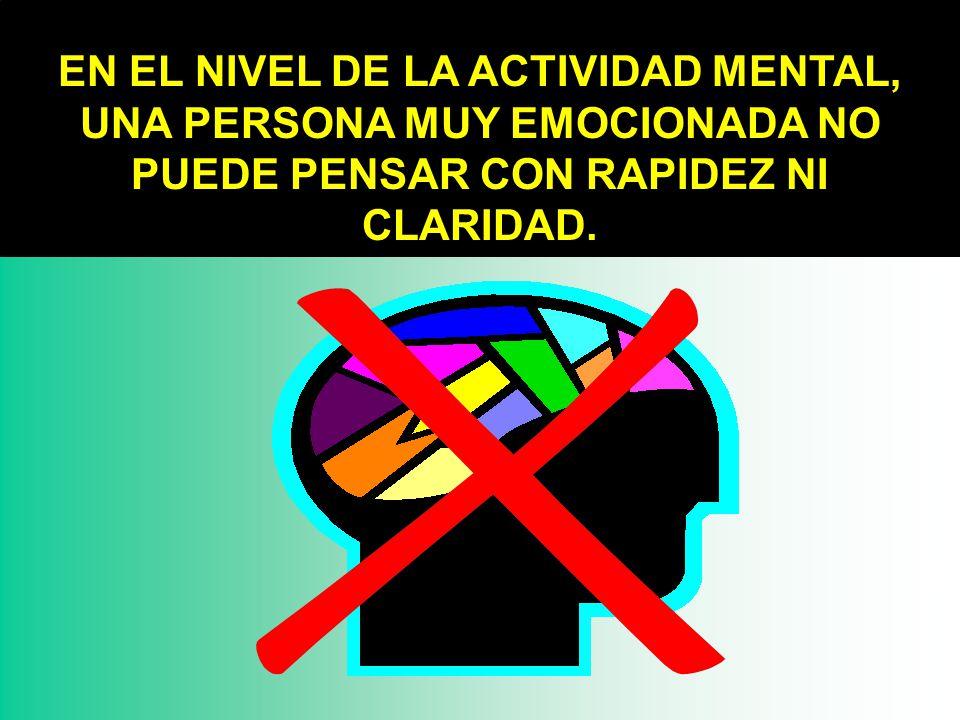 EN EL NIVEL DE LA ACTIVIDAD MENTAL, UNA PERSONA MUY EMOCIONADA NO PUEDE PENSAR CON RAPIDEZ NI CLARIDAD.