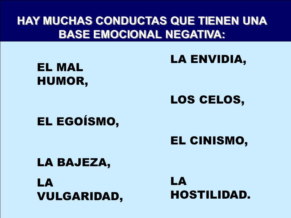 HAY MUCHAS CONDUCTAS QUE TIENEN UNA BASE EMOCIONAL NEGATIVA: HAY MUCHAS CONDUCTAS QUE TIENEN UNA BASE EMOCIONAL NEGATIVA: EL MAL HUMOR, EL EGOÍSMO, LA BAJEZA, LA VULGARIDAD, LA ENVIDIA, LOS CELOS, EL CINISMO, LA HOSTILIDAD.