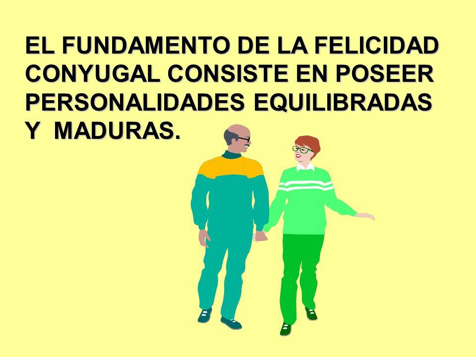 EL FUNDAMENTO DE LA FELICIDAD CONYUGAL CONSISTE EN POSEER PERSONALIDADES EQUILIBRADAS Y MADURAS.
