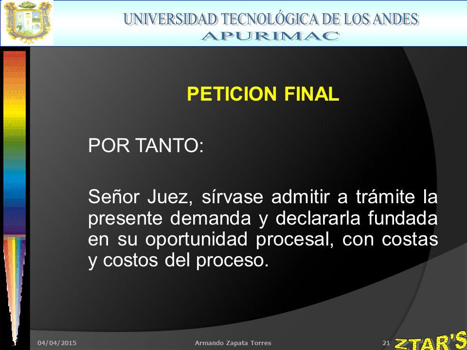 04/04/2015Armando Zapata Torres21 PETICION FINAL POR TANTO: Señor Juez, sírvase admitir a trámite la presente demanda y declararla fundada en su oportunidad procesal, con costas y costos del proceso.