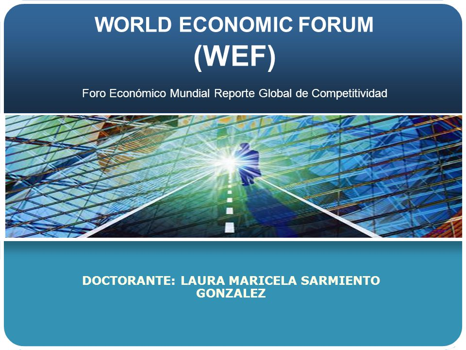 WORLD ECONOMIC FORUM (WEF) DOCTORANTE: LAURA MARICELA SARMIENTO GONZALEZ Foro Económico Mundial Reporte Global de Competitividad