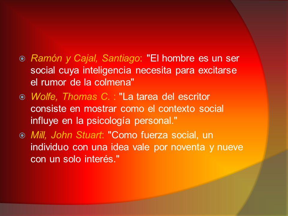  Ramón y Cajal, Santiago: El hombre es un ser social cuya inteligencia necesita para excitarse el rumor de la colmena  Wolfe, Thomas C.