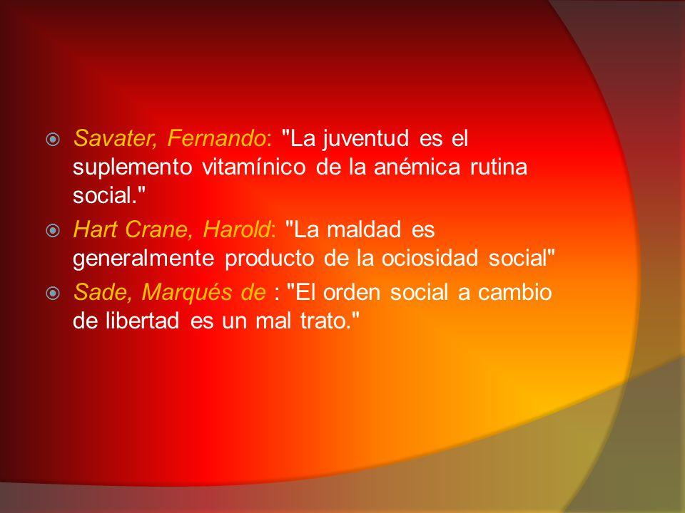  Savater, Fernando: La juventud es el suplemento vitamínico de la anémica rutina social.  Hart Crane, Harold: La maldad es generalmente producto de la ociosidad social  Sade, Marqués de : El orden social a cambio de libertad es un mal trato.