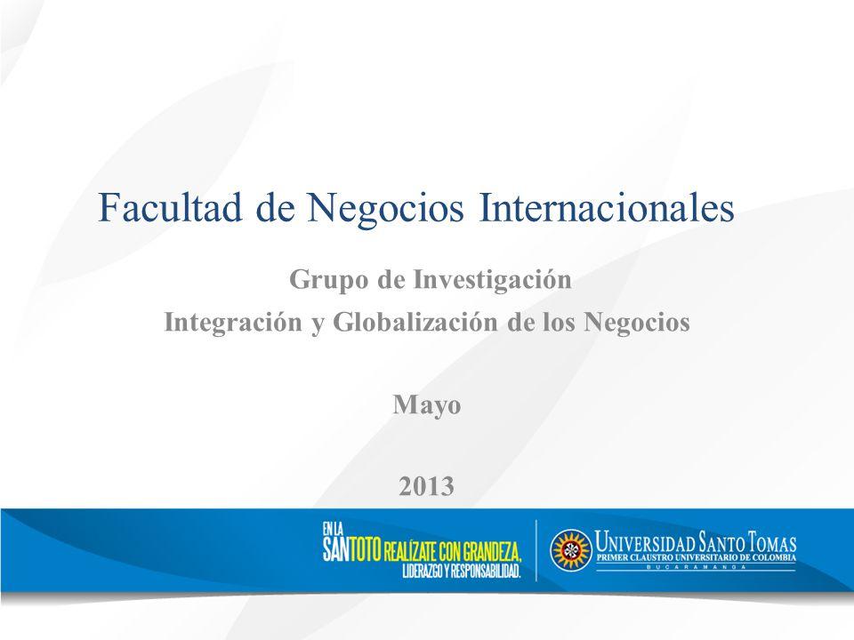 Facultad de Negocios Internacionales Grupo de Investigación Integración y Globalización de los Negocios Mayo 2013