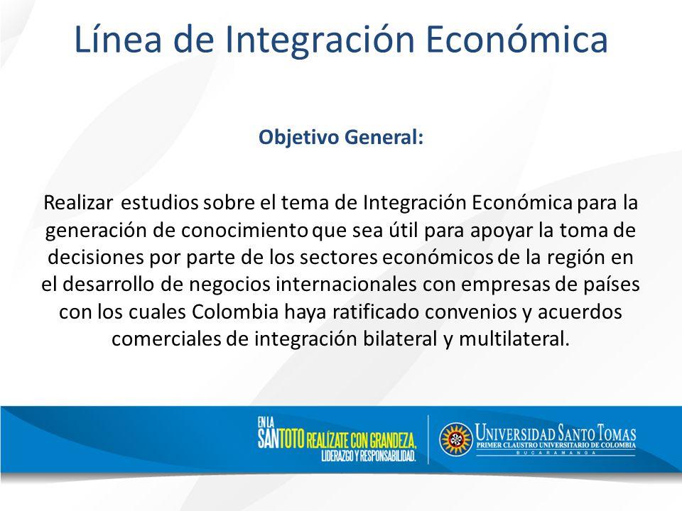 Línea de Integración Económica Objetivo General: Realizar estudios sobre el tema de Integración Económica para la generación de conocimiento que sea útil para apoyar la toma de decisiones por parte de los sectores económicos de la región en el desarrollo de negocios internacionales con empresas de países con los cuales Colombia haya ratificado convenios y acuerdos comerciales de integración bilateral y multilateral.