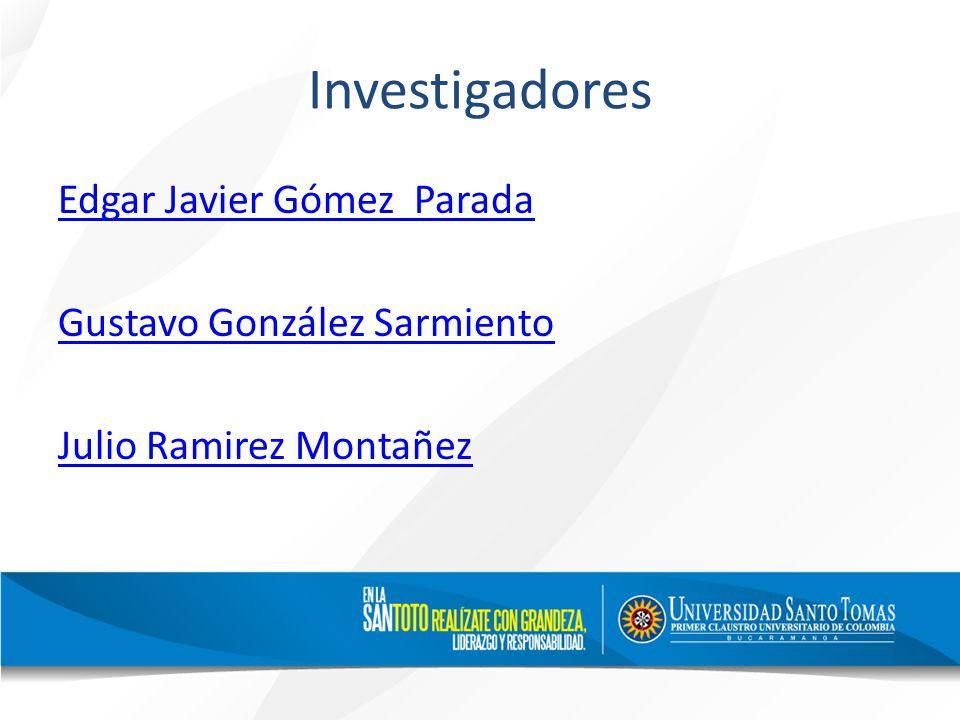 Investigadores Edgar Javier Gómez Parada Gustavo González Sarmiento Julio Ramirez Montañez