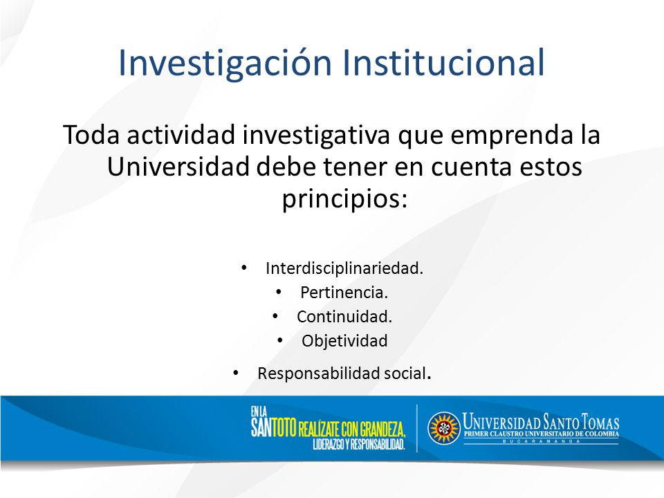 Investigación Institucional Toda actividad investigativa que emprenda la Universidad debe tener en cuenta estos principios: Interdisciplinariedad.
