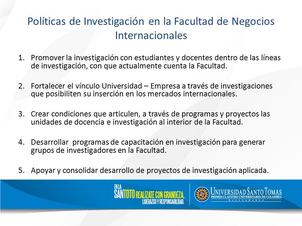 Políticas de Investigación en la Facultad de Negocios Internacionales 1.Promover la investigación con estudiantes y docentes dentro de las líneas de investigación, con que actualmente cuenta la Facultad.