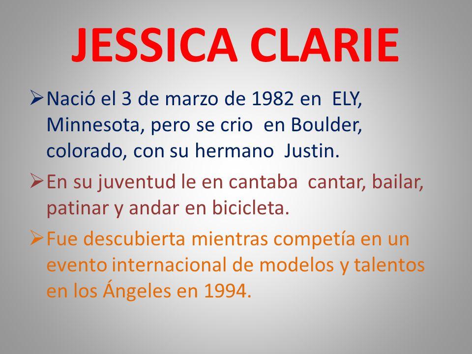 JESSICA CLARIE  Nació el 3 de marzo de 1982 en ELY, Minnesota, pero se crio en Boulder, colorado, con su hermano Justin.