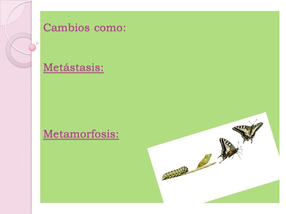 Cambios como: Metástasis: Metamorfosis:
