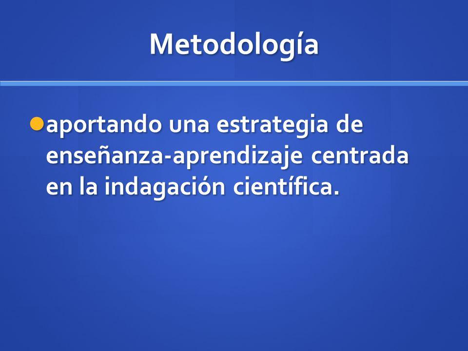 Metodología aportando una estrategia de enseñanza-aprendizaje centrada en la indagación científica.