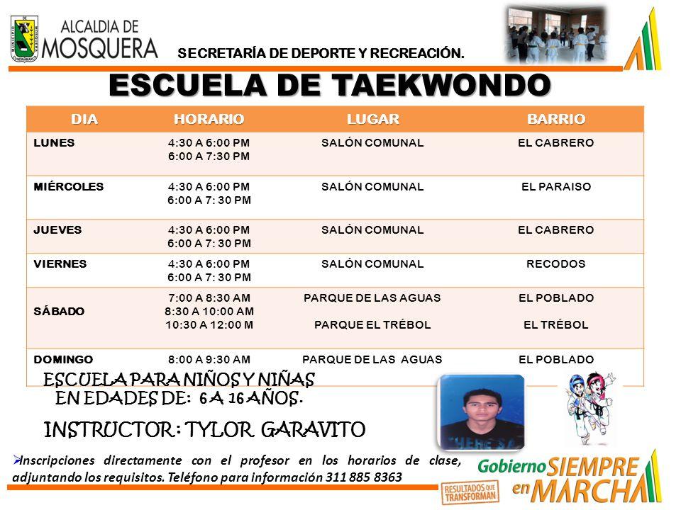 ESCUELA DE TAEKWONDO DIAHORARIOLUGARBARRIO LUNES4:30 A 6:00 PM 6:00 A 7:30 PM SALÓN COMUNALEL CABRERO MIÉRCOLES4:30 A 6:00 PM 6:00 A 7: 30 PM SALÓN COMUNALEL PARAISO JUEVES4:30 A 6:00 PM 6:00 A 7: 30 PM SALÓN COMUNALEL CABRERO VIERNES4:30 A 6:00 PM 6:00 A 7: 30 PM SALÓN COMUNALRECODOS SÁBADO 7:00 A 8:30 AM 8:30 A 10:00 AM 10:30 A 12:00 M PARQUE DE LAS AGUAS PARQUE EL TRÉBOL EL POBLADO EL TRÉBOL DOMINGO8:00 A 9:30 AMPARQUE DE LAS AGUASEL POBLADO ESCUELA PARA NIÑOS Y NIÑAS EN EDADES DE: 6 A 16 AÑOS.
