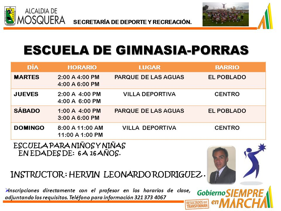 ESCUELA DE GIMNASIA-PORRAS DÍAHORARIOLUGARBARRIO MARTES2:00 A 4:00 PM 4:00 A 6:00 PM PARQUE DE LAS AGUASEL POBLADO JUEVES2:00 A 4:00 PM 4:00 A 6:00 PM VILLA DEPORTIVACENTRO SÁBADO1:00 A 4:00 PM 3:00 A 6:00 PM PARQUE DE LAS AGUASEL POBLADO DOMINGO8:00 A 11:00 AM 11:00 A 1:00 PM VILLA DEPORTIVACENTRO ESCUELA PARA NIÑOS Y NIÑAS EN EDADES DE: 6 A 16 AÑOS.