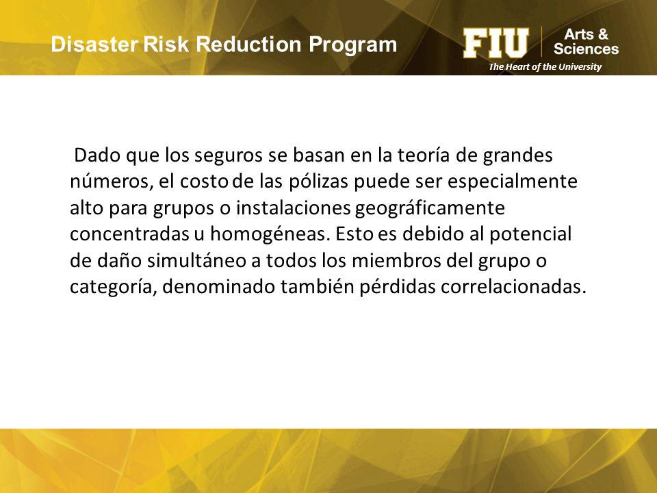Disaster Risk Reduction Program The Heart of the University Dado que los seguros se basan en la teoría de grandes números, el costo de las pólizas puede ser especialmente alto para grupos o instalaciones geográficamente concentradas u homogéneas.