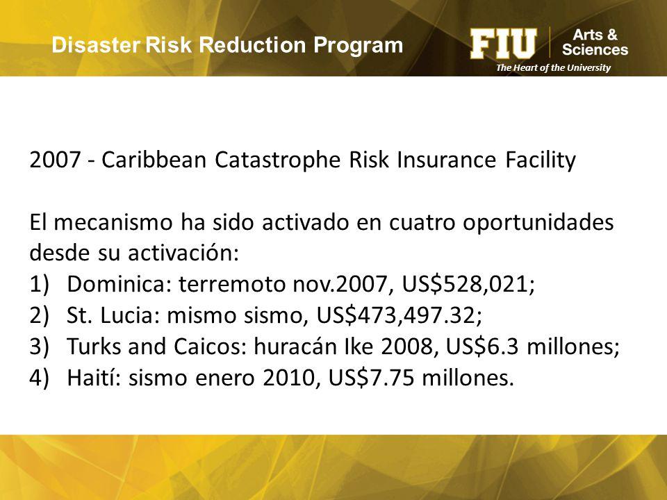 Disaster Risk Reduction Program The Heart of the University 2007 - Caribbean Catastrophe Risk Insurance Facility El mecanismo ha sido activado en cuatro oportunidades desde su activación: 1)Dominica: terremoto nov.2007, US$528,021; 2)St.
