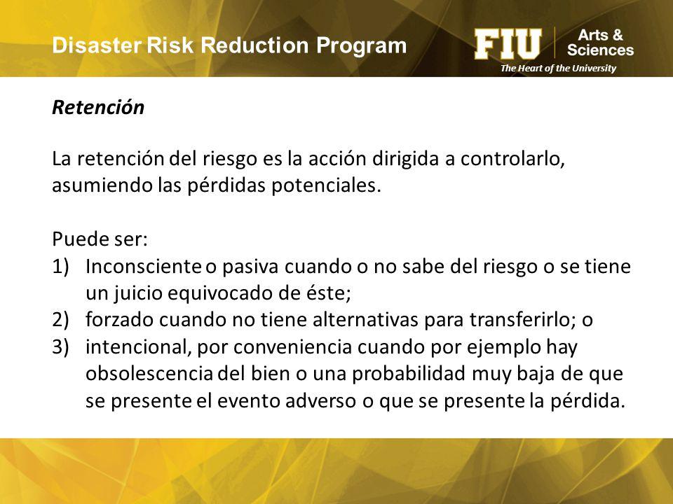 Disaster Risk Reduction Program Retención The Heart of the University La retención del riesgo es la acción dirigida a controlarlo, asumiendo las pérdidas potenciales.