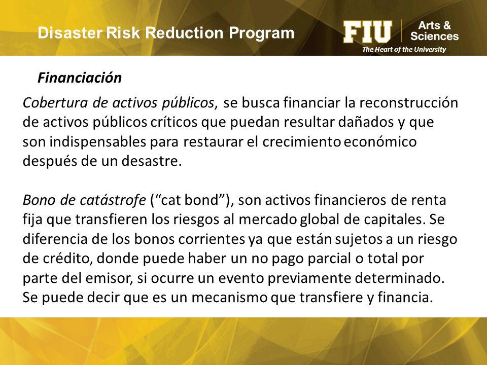 Disaster Risk Reduction Program Financiación The Heart of the University Cobertura de activos públicos, se busca financiar la reconstrucción de activos públicos críticos que puedan resultar dañados y que son indispensables para restaurar el crecimiento económico después de un desastre.