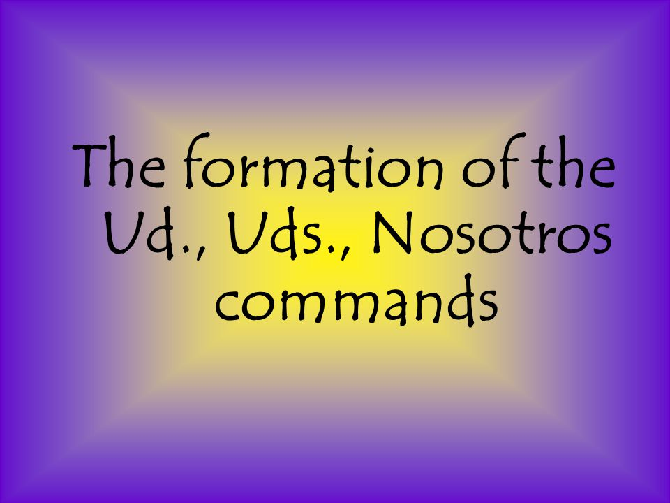 The formation of the Ud., Uds., Nosotros commands