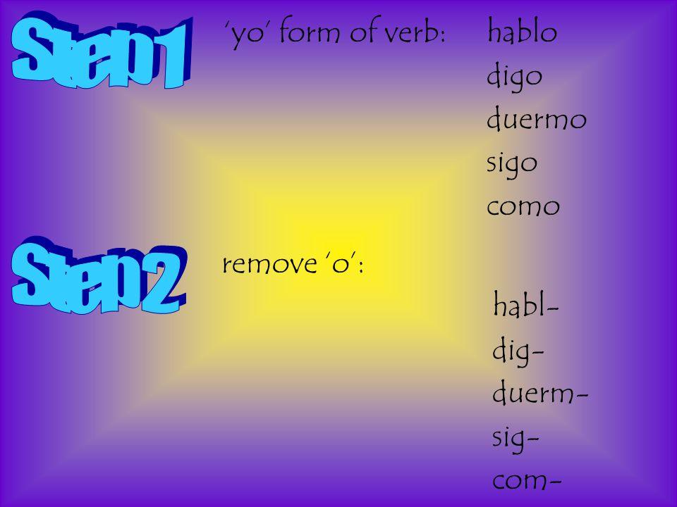 'yo' form of verb:hablo digo duermo sigo como remove 'o': habl- dig- duerm- sig- com-