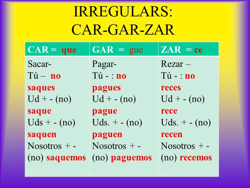 IRREGULARS: CAR-GAR-ZAR CAR = queGAR = gueZAR = ce Sacar- Tú – no saques Ud + - (no) saque Uds + - (no) saquen Nosotros + - (no) saquemos Pagar- Tú - : no pagues Ud + - (no) pague Uds.