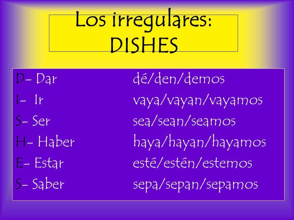 Los irregulares: DISHES D- Dardé/den/demos I- Ir vaya/vayan/vayamos S- Sersea/sean/seamos H- Haberhaya/hayan/hayamos E- Estaresté/estén/estemos S- Saber sepa/sepan/sepamos